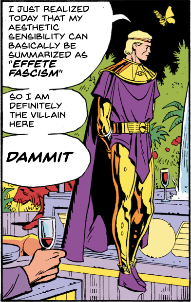 "Watchmen's Ozymandias, at a party, saying ""I just realized today that my aesthetic sensibility can basically be summarized as 'effete fascism'. So I am definitely the villain here. Dammit.""."